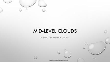 MID-LEVEL CLOUDS A STUDY IN METEOROLOGY Created by Joshua Toebbe NOHS 2015.