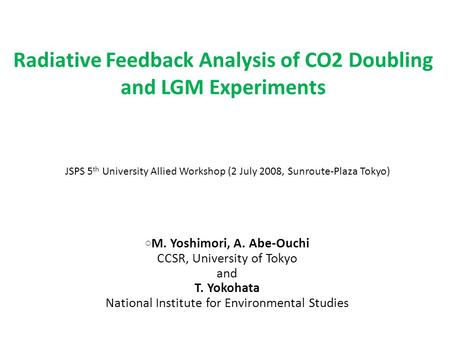Radiative Feedback Analysis of CO2 Doubling and LGM Experiments ○ M. Yoshimori, A. Abe-Ouchi CCSR, University of Tokyo and T. Yokohata National Institute.