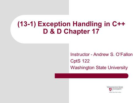(13-1) Exception Handling in C++ D & D Chapter 17 Instructor - Andrew S. O'Fallon CptS 122 Washington State University.