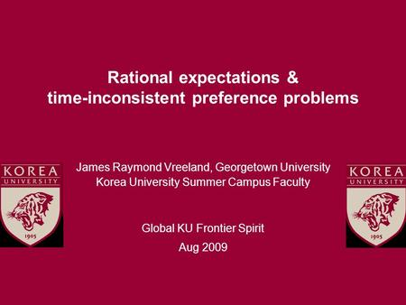 Rational expectations & time-inconsistent preference problems James Raymond Vreeland, Georgetown University Korea University Summer Campus Faculty Global.