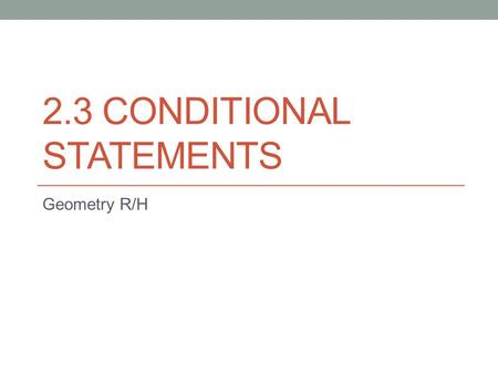 2.3 CONDITIONAL STATEMENTS Geometry R/H. A Conditional statement is a statement that can be written in the form: If P, then Q. The hypothesis is the P.