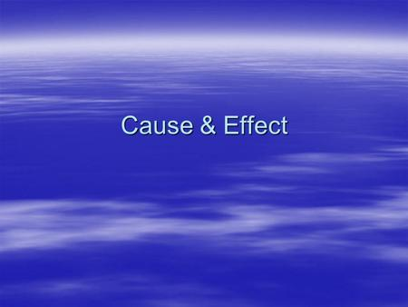 Cause & Effect. A cause and effect relationship  There is always something going on. This is your event.  The reason it happened is your cause.  What.