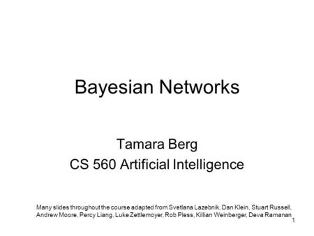 Bayesian Networks Tamara Berg CS 560 Artificial Intelligence Many slides throughout the course adapted from Svetlana Lazebnik, Dan Klein, Stuart Russell,