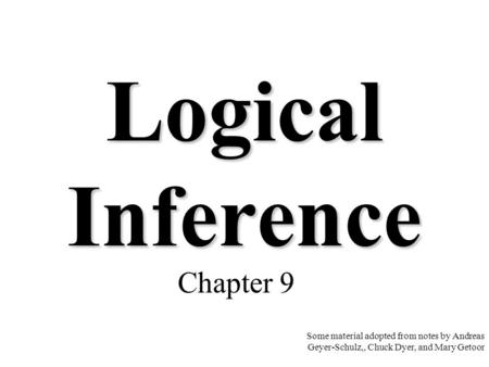 Logical Inference Chapter 9 Some material adopted from notes by Andreas Geyer-Schulz,, Chuck Dyer, and Mary Getoor.