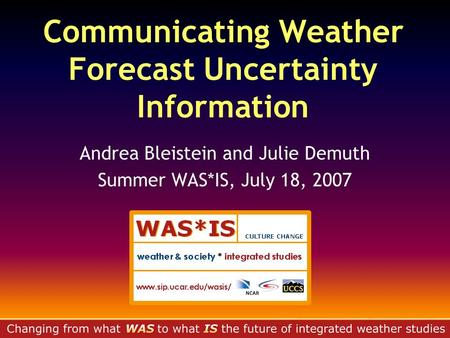 Communicating Weather Forecast Uncertainty Information Andrea Bleistein and Julie Demuth Summer WAS*IS, July 18, 2007.
