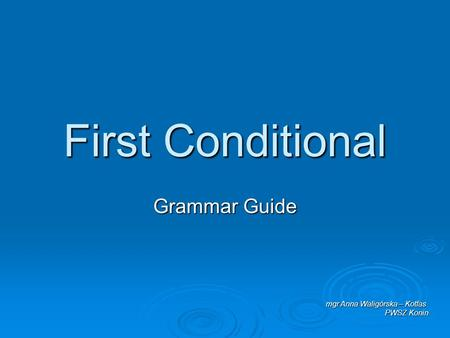 First Conditional Grammar Guide mgr Anna Waligórska – Kotfas PWSZ Konin.