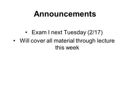 Announcements Exam I next Tuesday (2/17) Will cover all material through lecture this week.