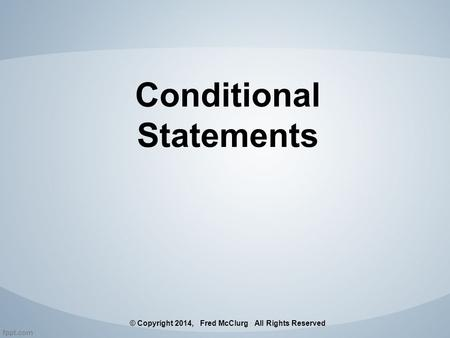 Conditional Statements © Copyright 2014, Fred McClurg All Rights Reserved.