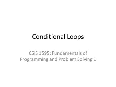 Conditional Loops CSIS 1595: Fundamentals of Programming and Problem Solving 1.
