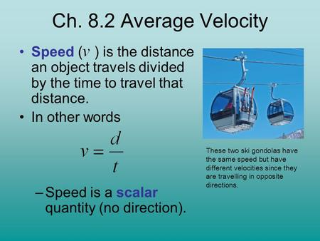 Speed ( ) is the distance an object travels divided by the time to travel that distance. In other words –Speed is a scalar quantity (no direction). These.