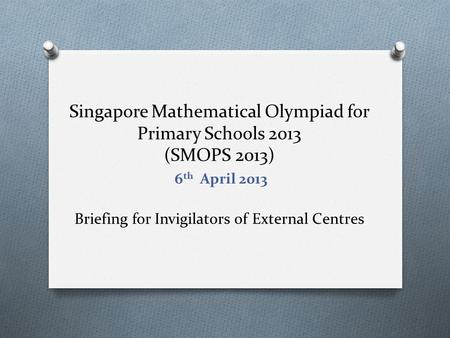 Singapore Mathematical Olympiad for Primary Schools 2013 (SMOPS 2013) Briefing for Invigilators of External Centres 6 th April 2013.
