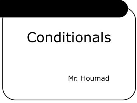 Conditionals Mr. Houmad.