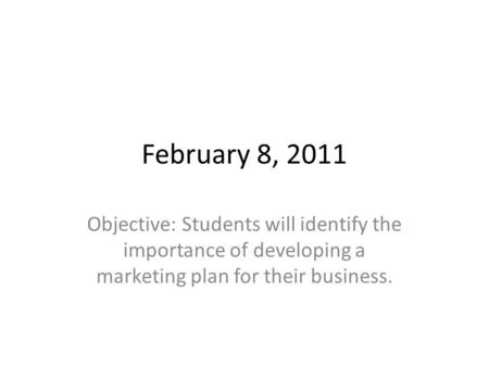 February 8, 2011 Objective: Students will identify the importance of developing a marketing plan for their business.