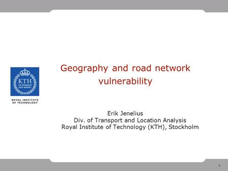 1 Geography and road network vulnerability Erik Jenelius Div. of Transport and Location Analysis Royal Institute of Technology (KTH), Stockholm.
