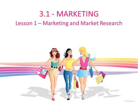 3.1 - MARKETING Lesson 1 – Marketing and Market Research.