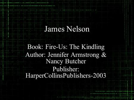 James Nelson Book: Fire-Us: The Kindling Author: Jennifer Armstrong & Nancy Butcher Publisher: HarperCollinsPublishers-2003.