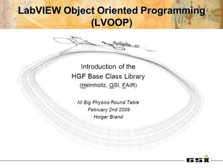 LabVIEW Object Oriented Programming (LVOOP) Introduction of the HGF Base Class Library (Helmholtz, GSI, FAIR) NI Big Physics Round Table February 2nd 2009.