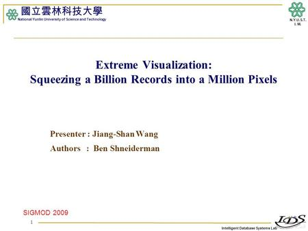 Intelligent Database Systems Lab N.Y.U.S.T. I. M. Extreme Visualization: Squeezing a Billion Records into a Million Pixels Presenter : Jiang-Shan Wang.