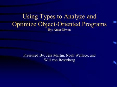 Using Types to Analyze and Optimize Object-Oriented Programs By: Amer Diwan Presented By: Jess Martin, Noah Wallace, and Will von Rosenberg.