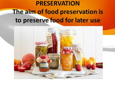 PRESERVATION The aim of food preservation is to preserve food for later use.