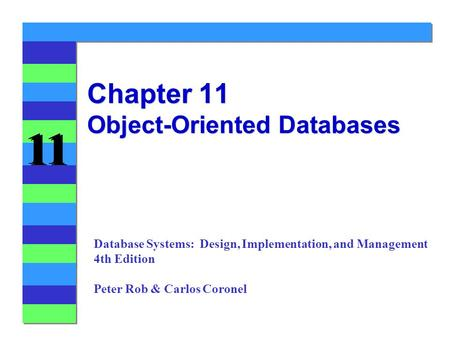 11 Chapter 11 Object-Oriented Databases Database Systems: Design, Implementation, and Management 4th Edition Peter Rob & Carlos Coronel.