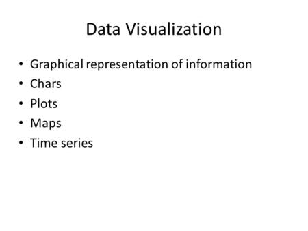 Data Visualization Graphical representation of information Chars Plots Maps Time series.