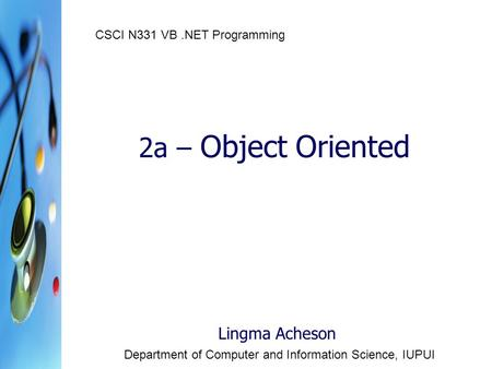 2a – Object Oriented Lingma Acheson Department of Computer and Information Science, IUPUI CSCI N331 VB.NET Programming.