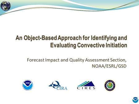 An Object-Based Approach for Identifying and Evaluating Convective Initiation Forecast Impact and Quality Assessment Section, NOAA/ESRL/GSD.