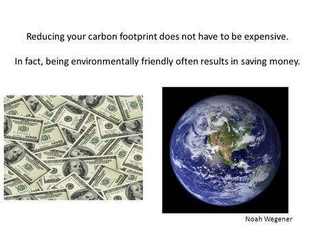 Noah Wegener Reducing your carbon footprint does not have to be expensive. In fact, being environmentally friendly often results in saving money.