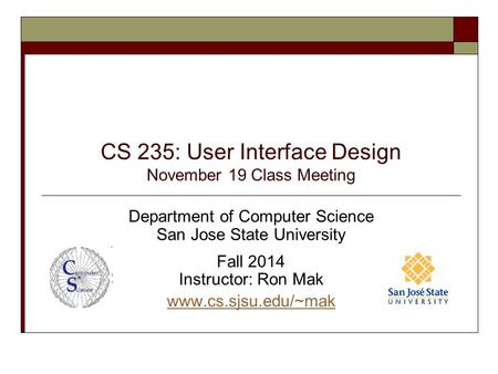CS 235: User Interface Design November 19 Class Meeting Department of Computer Science San Jose State University Fall 2014 Instructor: Ron Mak www.cs.sjsu.edu/~mak.