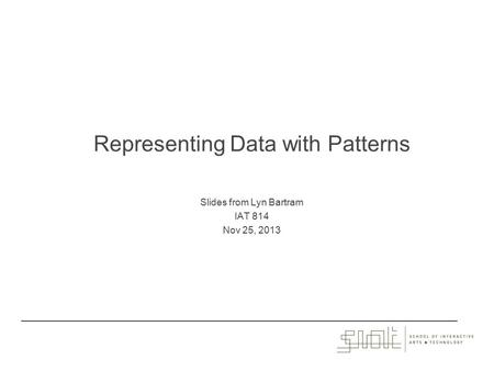 Representing Data with Patterns Slides from Lyn Bartram IAT 814 Nov 25, 2013.