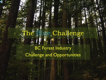 The Blue Challenge BC Forest Industry Challenge and Opportunities.