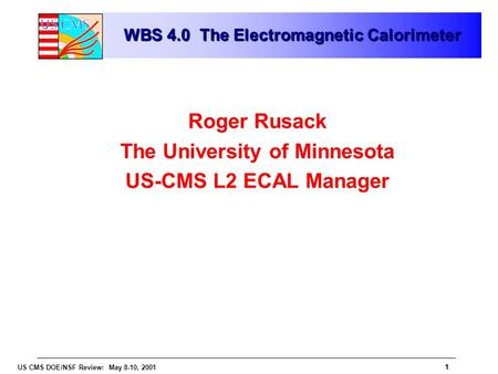 1 US CMS DOE/NSF Review: May 8-10, 2001 1 WBS 4.0 The Electromagnetic Calorimeter Roger Rusack The University of Minnesota US-CMS L2 ECAL Manager.