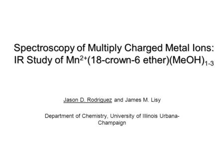 Spectroscopy of Multiply Charged Metal Ions: IR Study of Mn 2+ (18-crown-6 ether)(MeOH) 1-3 Jason D. Rodriguez and James M. Lisy Department of Chemistry,