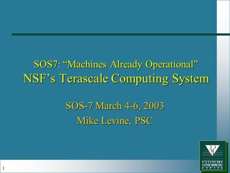 "1 SOS7: ""Machines Already Operational"" NSF's Terascale Computing System SOS-7 March 4-6, 2003 Mike Levine, PSC."