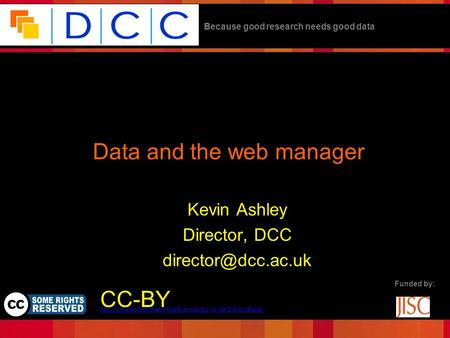 Because good research needs good data Funded by: Data and the web manager Kevin Ashley Director, DCC CC-BY.