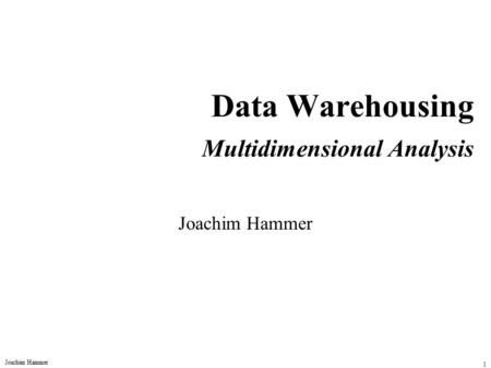 Joachim Hammer 1 Data Warehousing Multidimensional Analysis Joachim Hammer.