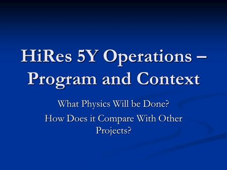 HiRes 5Y Operations – Program and Context What Physics Will be Done? How Does it Compare With Other Projects?