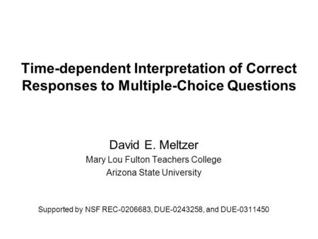Time-dependent Interpretation of Correct Responses to Multiple-Choice Questions David E. Meltzer Mary Lou Fulton Teachers College Arizona State University.