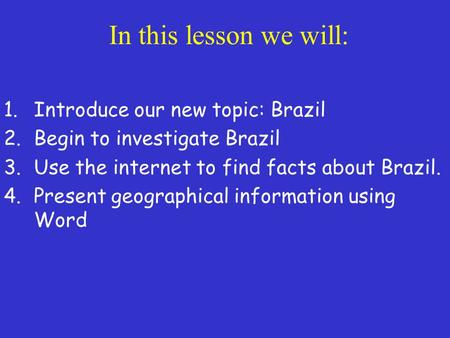 In this lesson we will: 1.Introduce our new topic: Brazil 2.Begin to investigate Brazil 3.Use the internet to find facts about Brazil. 4.Present geographical.