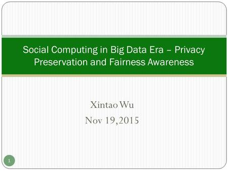 Xintao Wu Nov 19,2015 Social Computing in Big Data Era – Privacy Preservation and Fairness Awareness 1.