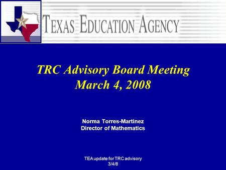 TEA update for TRC advisory 3/4/8 TRC Advisory Board Meeting March 4, 2008 Norma Torres-Martinez Director of Mathematics.