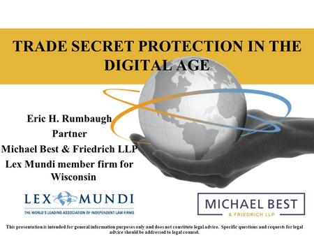 Lexmundi.com TRADE SECRET PROTECTION IN THE DIGITAL AGE Eric H. Rumbaugh Partner Michael Best & Friedrich LLP Lex Mundi member firm for Wisconsin This.