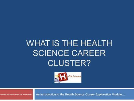 WHAT IS THE HEALTH SCIENCE CAREER CLUSTER? An introduction to the Health Science Career Exploration Module… Copyright © Texas Education Agency, 2014. All.