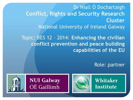 Dr Niall Ó Dochartaigh Conflict, Rights and Security Research Cluster National University of Ireland Galway Topic: BES 12 – 2014: Enhancing the civilian.