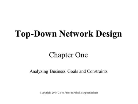 Top-Down Network Design Chapter One Analyzing Business Goals and Constraints Copyright 2004 Cisco Press & Priscilla Oppenheimer.