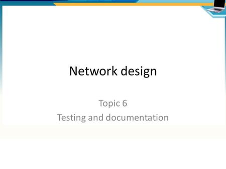 Network design Topic 6 Testing and documentation.