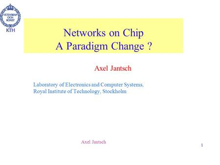 Axel Jantsch 1 Networks on Chip A Paradigm Change ? Axel Jantsch Laboratory of Electronics and Computer Systems, Royal Institute of Technology, Stockholm.