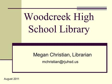 Woodcreek High School Library Megan Christian, Librarian August 2011.