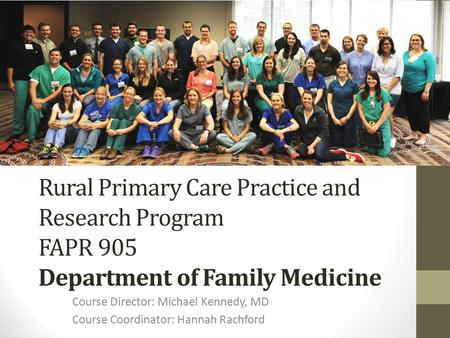 Rural Primary Care Practice and Research Program FAPR 905 Department of Family Medicine Course Director: Michael Kennedy, MD Course Coordinator: Hannah.